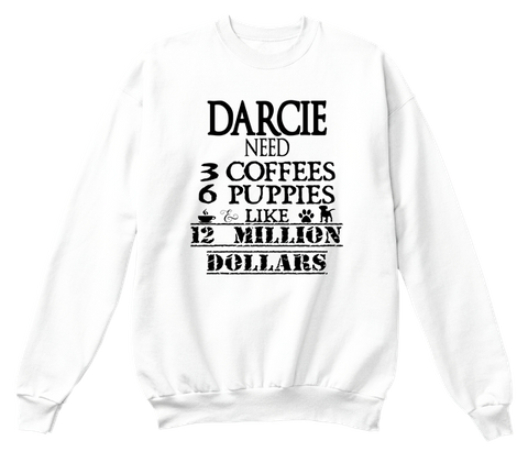 Darcie Need 3 Coffees 6 Puppies Like 12 Million Dollars White T-Shirt Front