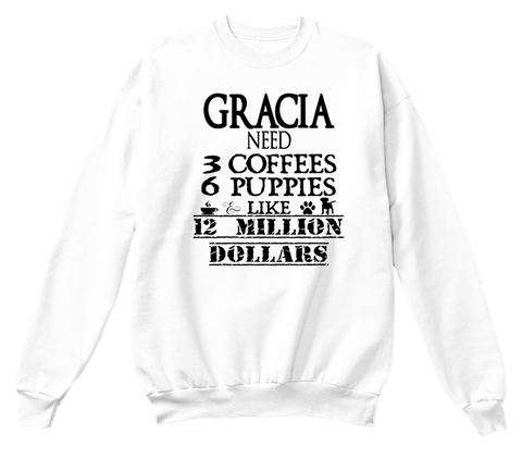 Gracia Need 3 Coffees 6 Puppies Like 12 Million Dollars White T-Shirt Front