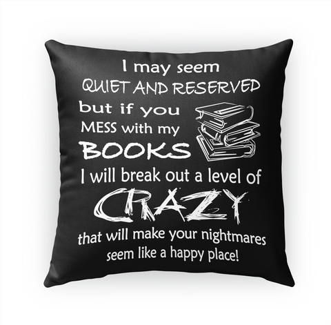I May Seem Quiet And Reserved But If You Mess With My Books I Will Break Out A Level Of Crazy That Will Make Your... Standard T-Shirt Front
