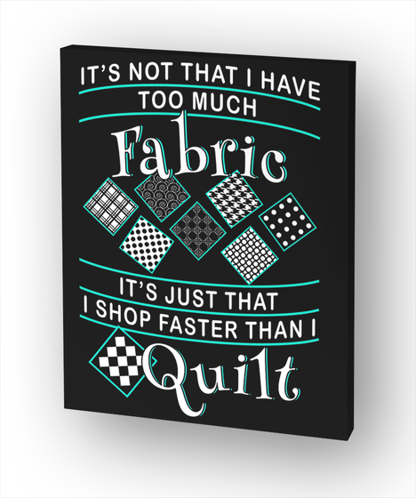 It's Not That I Have Too Much Fabric It's Just That I Shop Faster Than I Quilt Standard T-Shirt Front