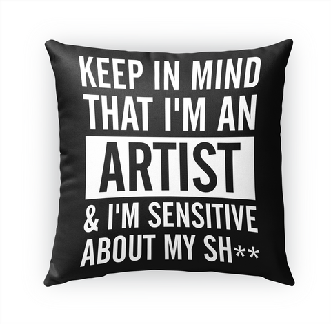 Keep In Mind That I'm An Artist & I'm Sensitive About My Sh** Standard T-Shirt Front