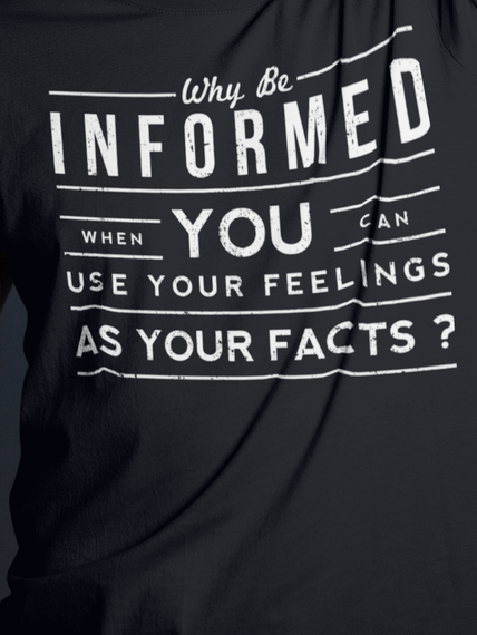 Why Be Informed When You Can Use Your Feelings As Your Facts? Black T-Shirt Front