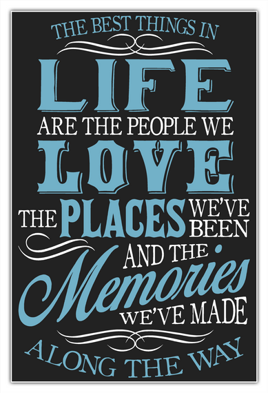 The Best Things In Life Are The People We Love The Places We've Been And The Memories We've Made Along The Way White T-Shirt Front