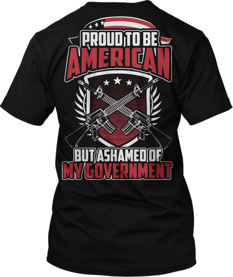 Proud To Be American But Ashamed Of My Government Black T-Shirt Back