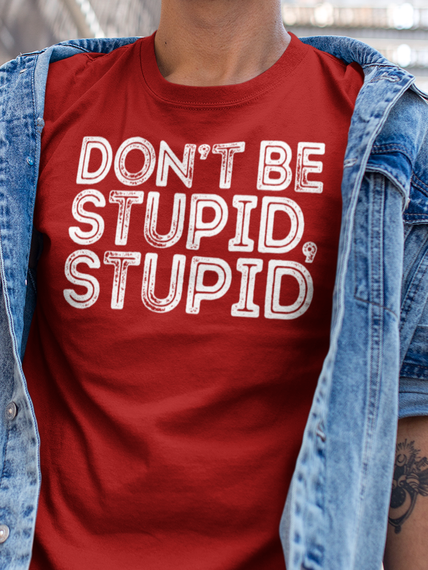 b6cbead2 Don't Be Stupid, Stupid! - DON'T BE STUPID, STUPID Products | Teespring