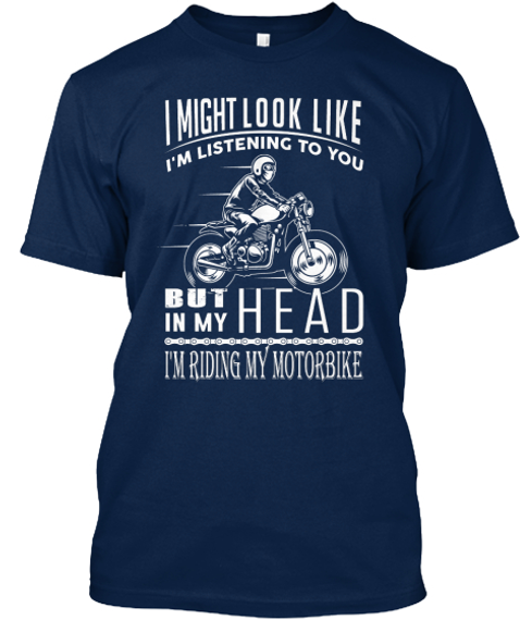I Might Look Like I'm Listening To You But In My Head I'm Riding My Motorbike  Navy T-Shirt Front