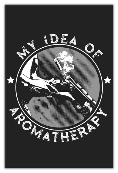 My Idea Of Aromatherapy 24 X 36 Poster White T-Shirt Front