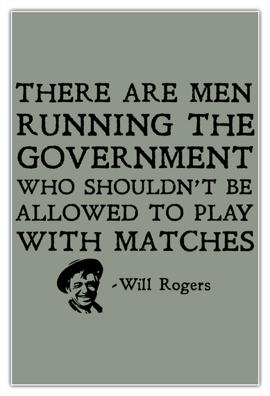 There Are Men Running The Government Who Shouldn't Be Allowed To Play With Matches  Will Rogers White T-Shirt Front