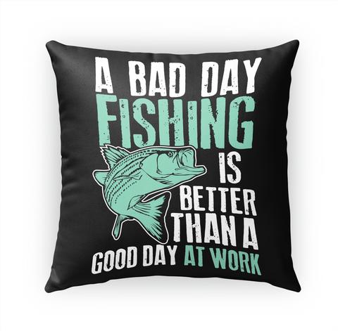 Fishing Pillow   Bad Day Fishing White T-Shirt Front