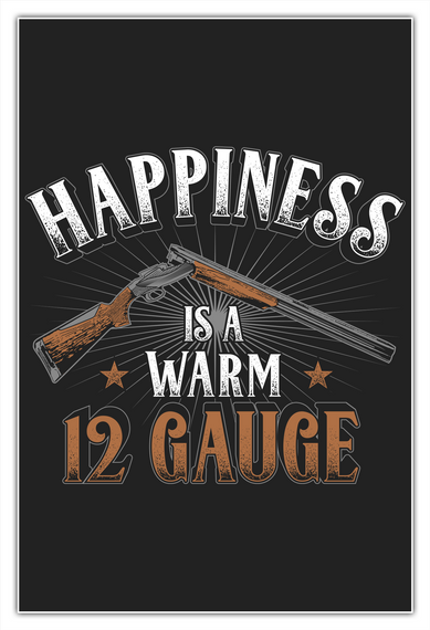 Happiness Is A Warm 12 Gauge White T-Shirt Front