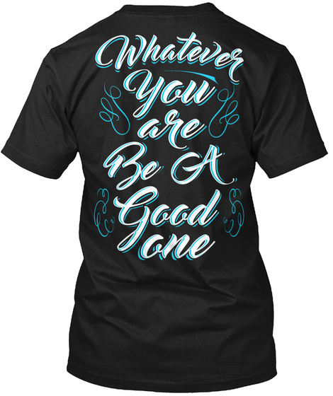 Whatever You Are Be A Good One Black T-Shirt Back