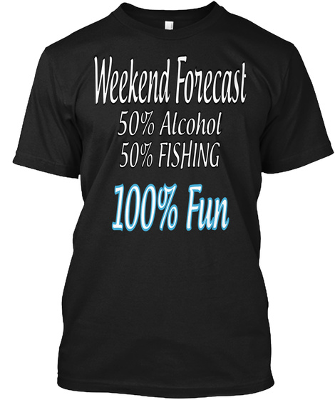 Weekend Forecast 50% Alcohol  50% Fishing 100% Fun Black T-Shirt Front