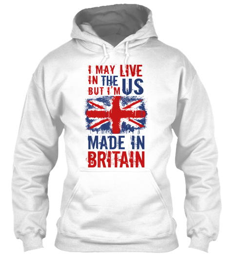 I May Live In The Us But I'm Made In Britain White Sweatshirt Front