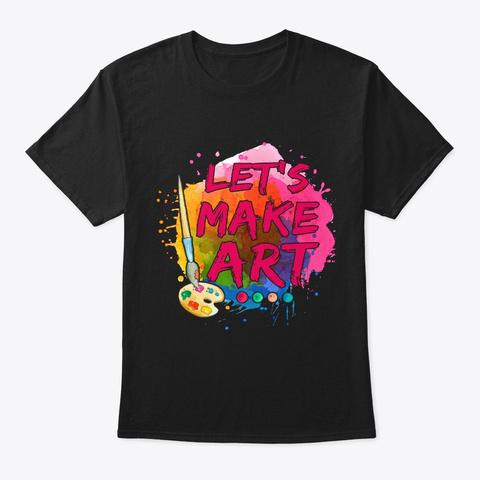 Let's Make Art... Black T-Shirt Front