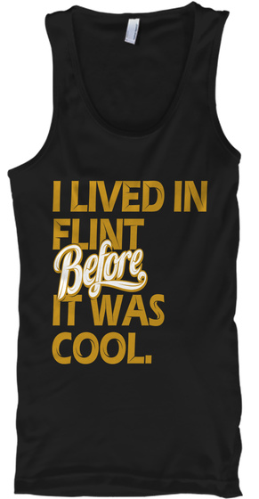 I Lived In Flint Before It Was Cool. Black T-Shirt Front