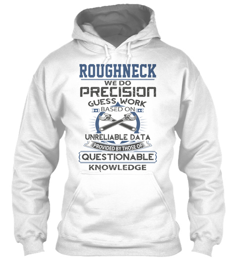 Roughneck We Do Precision Guess Work Based On Unreliable Data Provided By Those Of Questionable Knowledge White T-Shirt Front
