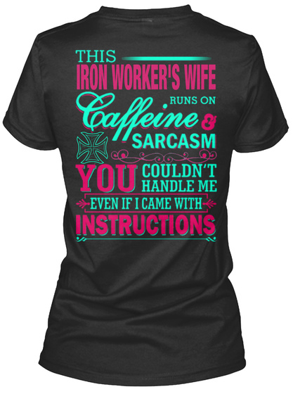 This Iron Worker's Wife Runs On Caffeine And Sarcasm  You Couldn't Handle Me Even If I Came With Instructions Black T-Shirt Back
