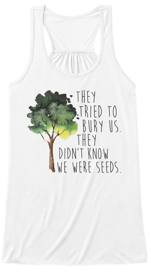 They Tried To Bury Us.They Didn't Know We Were Seeds. White T-Shirt Front