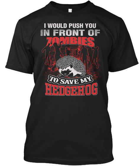 I Would Push You In Front Of Zombies To Save My Hedgehog Black T-Shirt Front