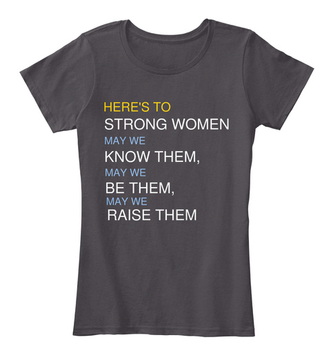 Here's To Strong Women, May We Know Them, May We Be Them, May We Raise Them Heathered Charcoal  Women's T-Shirt Front