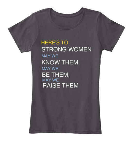 Here's To Strong Women, May We Know Them, May We Be Them, May We Raise Them Women's T-Shirt Front