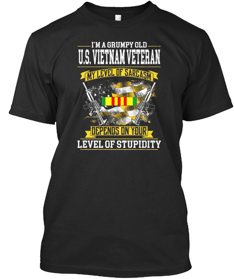I'm A Grumpy Old U.S Vietnam Veteran My Level Of Sarcasm Depends On Your Level Of Stupidity Black T-Shirt Front