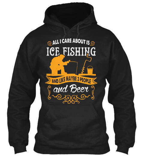 All I Care About Is Ice Fishing And Like Maybe 3 People And Beer  Black T-Shirt Front