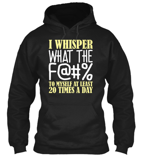 I Whisper What The F@#% To Myself At Least 20 Times A Day Black T-Shirt Front
