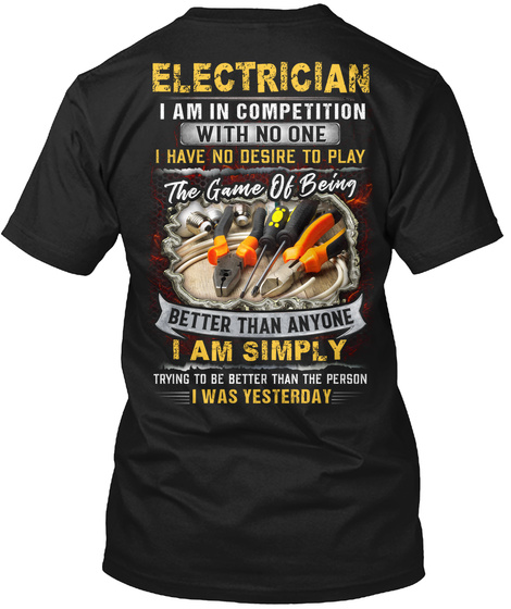 Electrician I Am In Competition With No One I Have No Desire To Play The Game Of Being Better Than Anyone I Am Simply... Black T-Shirt Back