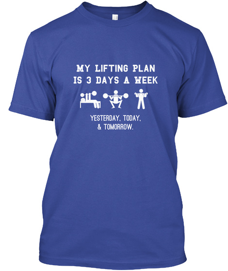 My Lifting Plan Is 3 Days A Week Yesterday, Today, & Tomorrow. Deep Royal T-Shirt Front