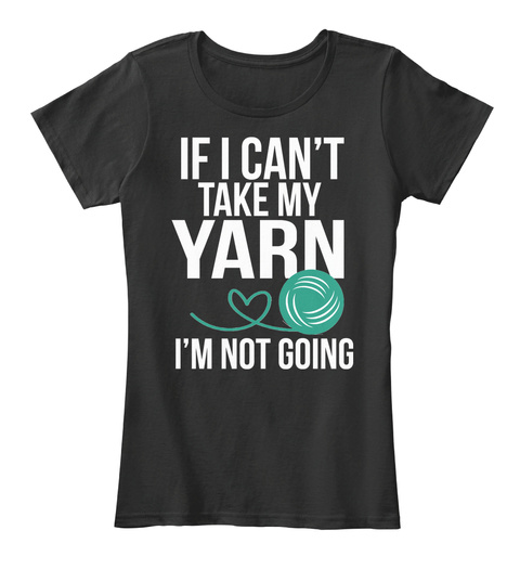 If I Can't Take My Yarn, I'm Not Going Black T-Shirt Front
