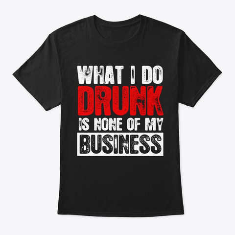 What I Do Drunk Black T-Shirt Front