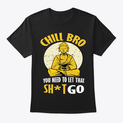 Funny Gag Gift   Chill Bro Let That Go Black T-Shirt Front