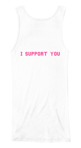 I Support You White Tank Top Back