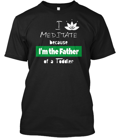 Meditate Cause Im The Dad Of A Toddler Black T-Shirt Front