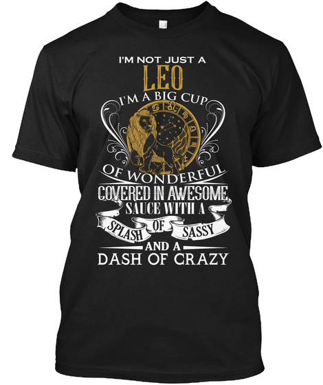 Im Not Just A Leo Im A Big Cup Of Wonderful Covered In Awesome Sauce With A Splash Of Sassy And A Dash Of Crazy Black T-Shirt Front