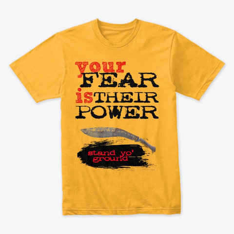 Your Fear Is Their Power Gold T-Shirt Front