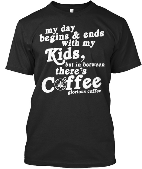 My Day Begins & Ends Switch My Kids But In Between There's Coffee Glorious Coffee Black T-Shirt Front