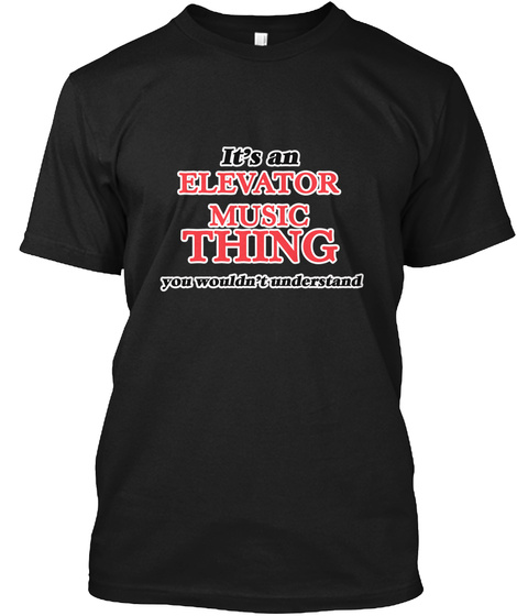 It's An Elevator Music Thing You Wouldn't Understand Black T-Shirt Front