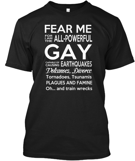 Fear Me For I Am The All Powerful Gay Capable Of Causing Earthquakes Volcanoes Divorce Tornadoes Tsunamis Plagues And... Black T-Shirt Front