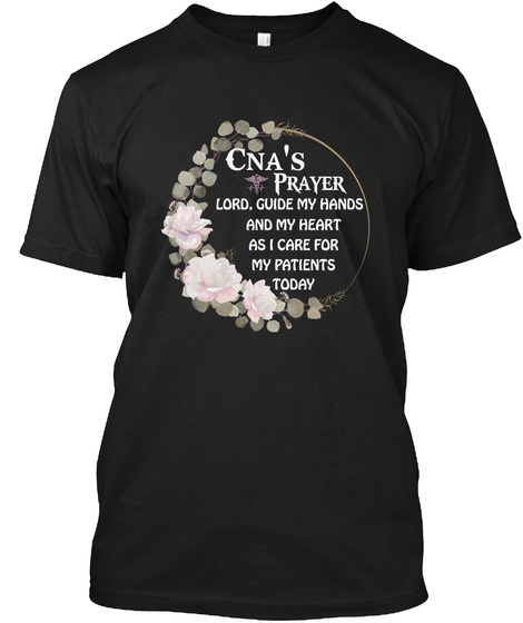 Cna's Prayer Lord. Guide My Hands And My Heart As I Care For My Parents Today Black T-Shirt Front