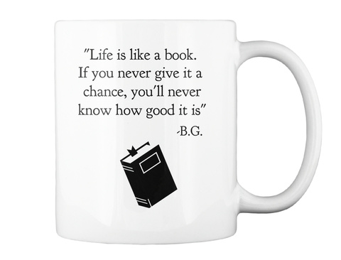 """Life Is Like A Book.If You Never Give It A Chance,You'll Never Know How Good It Is"" B.G. White Mug Back"