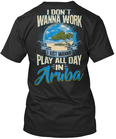 I Don't Wanna Work I Just Wanna Play All Day In Aruba Black T-Shirt Back