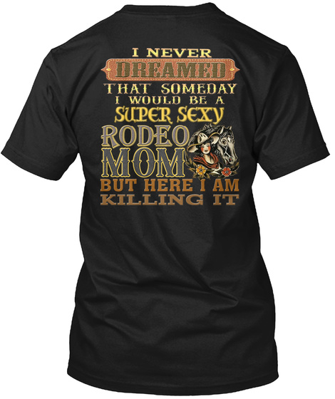 I Never Dreamed That Someday I Would Be A Super Sexy Rodeo Mom But Here I Am Killing It Black T-Shirt Back