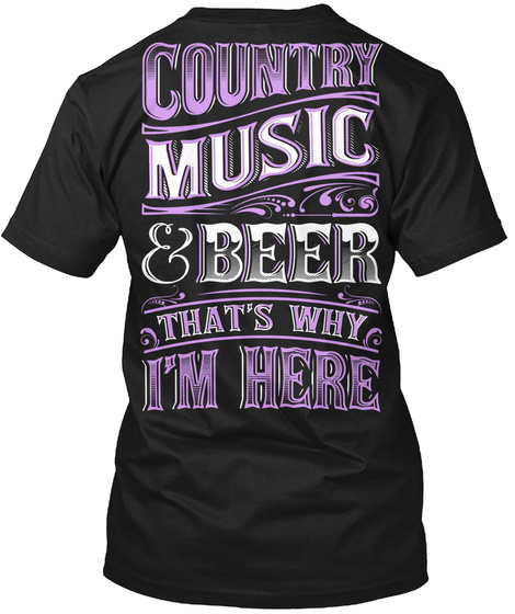 Country Music &Beer Thats Why I'm Here Black T-Shirt Back