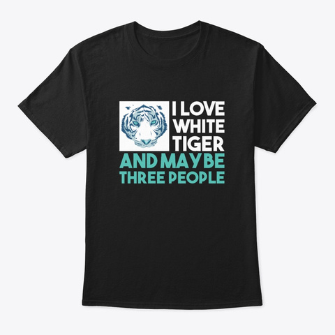 I Love White Tiger And Maybe Three Peopl Black T-Shirt Front