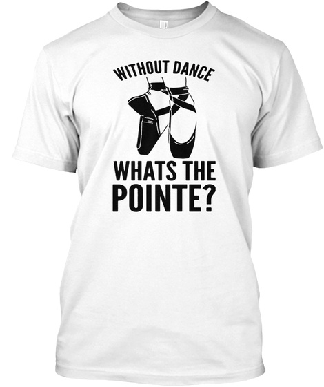 Without Dance Whats The Pointe Tank Top White T-Shirt Front