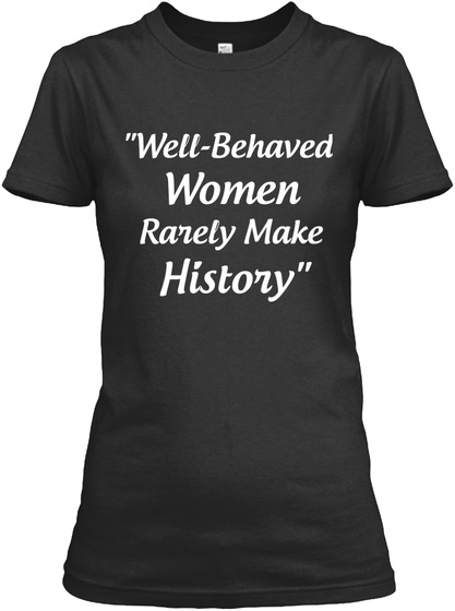 """Well  Behaved Women Rarely Make History"" Black T-Shirt Front"