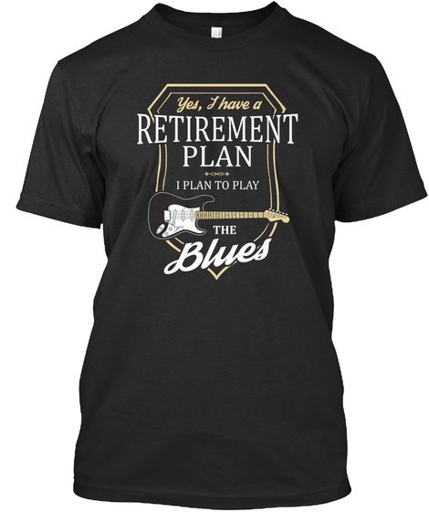 Yes,I Have A Retirement Plan I Plan To Play The Blues Black T-Shirt Front