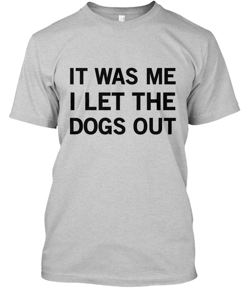It Was Me I Let The Dogs Out Light Steel T-Shirt Front